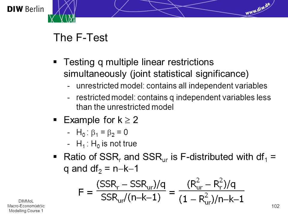DIMMoL Macro-Econom(etr)ic Modelling Course 1 102 The F-Test  Testing q multiple linear restrictions simultaneously (joint statistical significance) -unrestricted model: contains all independent variables -restricted model: contains q independent variables less than the unrestricted model  Example for k  2 -H 0 :  1 =  2 = 0 -H 1 : H 0 is not true  Ratio of SSR r and SSR ur is F-distributed with df 1 = q and df 2 = n  k  1