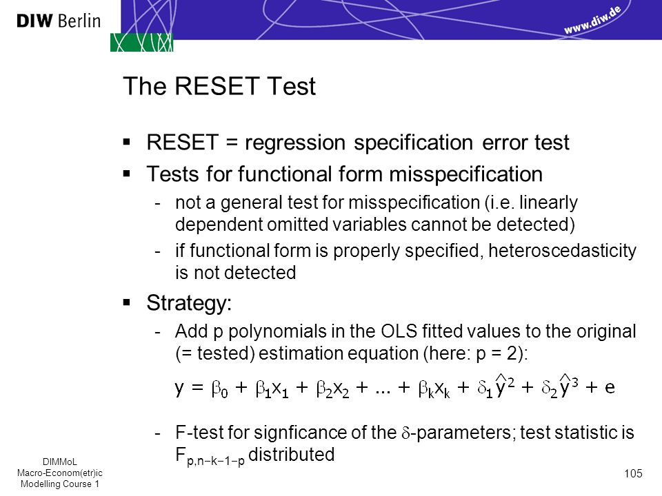 DIMMoL Macro-Econom(etr)ic Modelling Course 1 105 The RESET Test  RESET = regression specification error test  Tests for functional form misspecification -not a general test for misspecification (i.e.