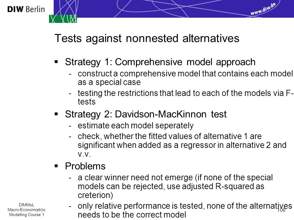DIMMoL Macro-Econom(etr)ic Modelling Course 1 106 Tests against nonnested alternatives  Strategy 1: Comprehensive model approach -construct a comprehensive model that contains each model as a special case -testing the restrictions that lead to each of the models via F- tests  Strategy 2: Davidson-MacKinnon test -estimate each model seperately -check, whether the fitted values of alternative 1 are significant when added as a regressor in alternative 2 and v.v.