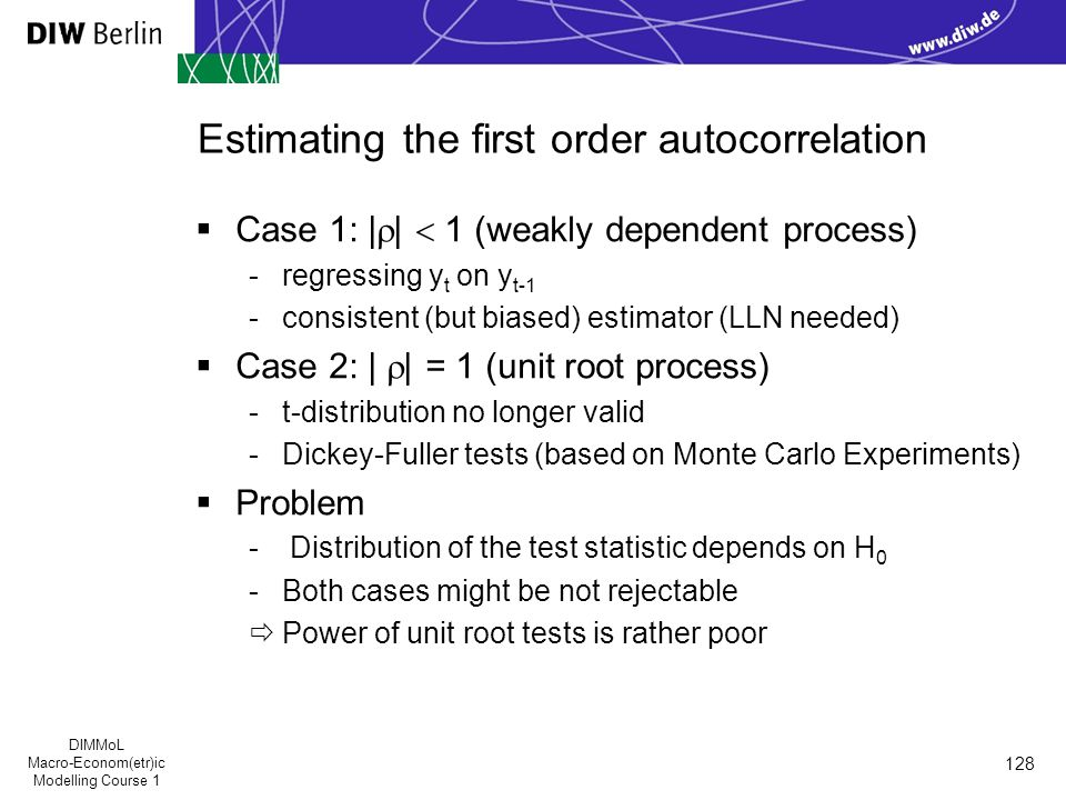 DIMMoL Macro-Econom(etr)ic Modelling Course 1 128 Estimating the first order autocorrelation  Case 1: |  |  1 (weakly dependent process) -regressing y t on y t-1 -consistent (but biased) estimator (LLN needed)  Case 2: |  | = 1 (unit root process) -t-distribution no longer valid -Dickey-Fuller tests (based on Monte Carlo Experiments)  Problem - Distribution of the test statistic depends on H 0 -Both cases might be not rejectable  Power of unit root tests is rather poor