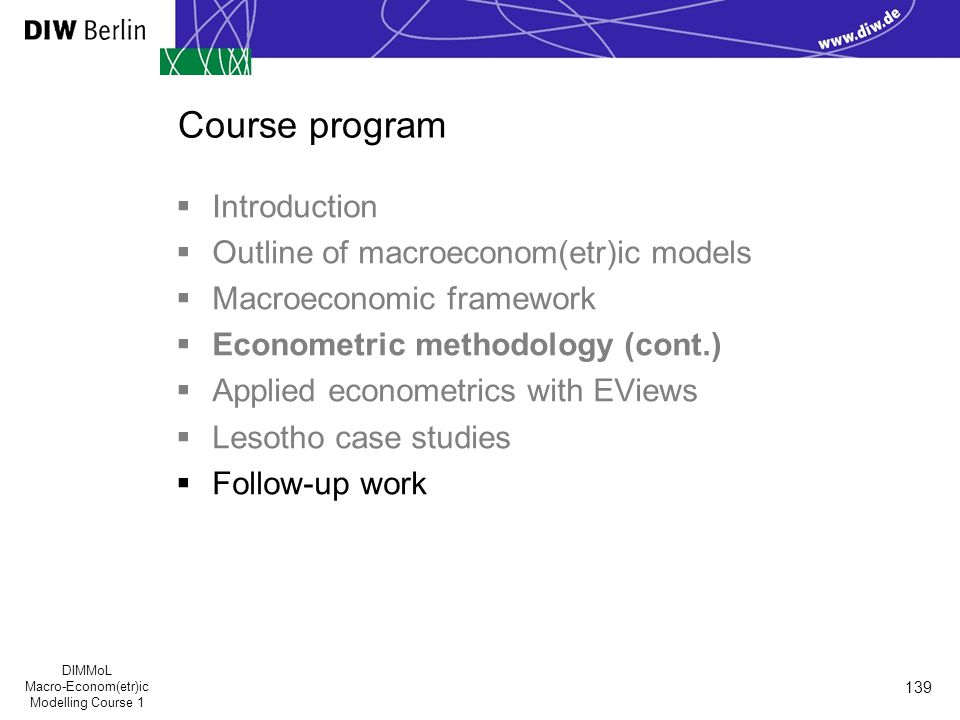 DIMMoL Macro-Econom(etr)ic Modelling Course 1 139 Course program  Introduction  Outline of macroeconom(etr)ic models  Macroeconomic framework  Econometric methodology (cont.)  Applied econometrics with EViews  Lesotho case studies  Follow-up work