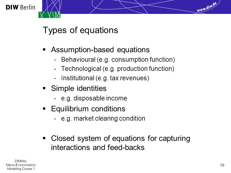 DIMMoL Macro-Econom(etr)ic Modelling Course 1 19 Types of equations  Assumption-based equations -Behavioural (e.g.
