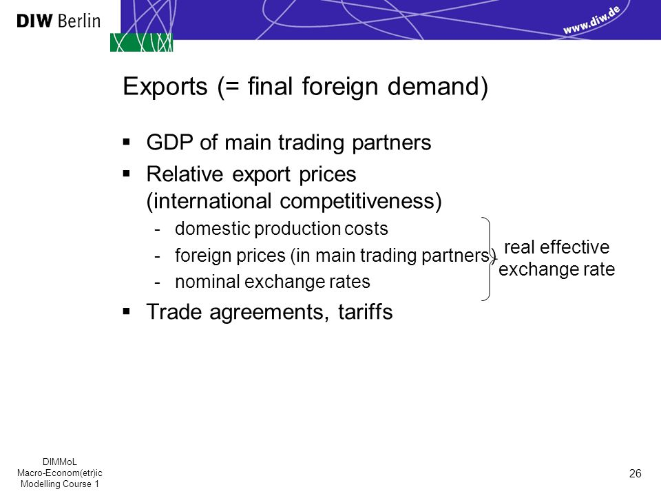 DIMMoL Macro-Econom(etr)ic Modelling Course 1 26 Exports (= final foreign demand)  GDP of main trading partners  Relative export prices (international competitiveness) -domestic production costs -foreign prices (in main trading partners) -nominal exchange rates  Trade agreements, tariffs real effective exchange rate