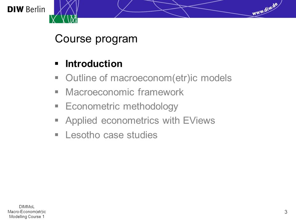 DIMMoL Macro-Econom(etr)ic Modelling Course 1 3 Course program  Introduction  Outline of macroeconom(etr)ic models  Macroeconomic framework  Econometric methodology  Applied econometrics with EViews  Lesotho case studies
