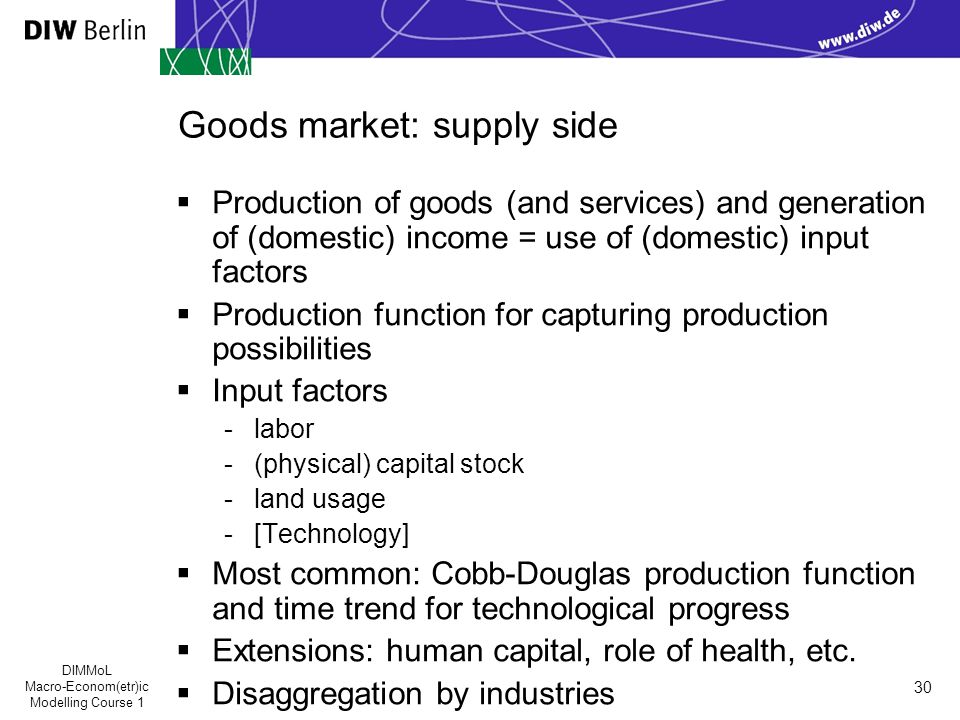 DIMMoL Macro-Econom(etr)ic Modelling Course 1 30 Goods market: supply side  Production of goods (and services) and generation of (domestic) income = use of (domestic) input factors  Production function for capturing production possibilities  Input factors -labor -(physical) capital stock -land usage -[Technology]  Most common: Cobb-Douglas production function and time trend for technological progress  Extensions: human capital, role of health, etc.