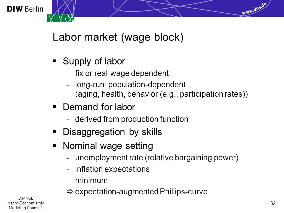 DIMMoL Macro-Econom(etr)ic Modelling Course 1 32 Labor market (wage block)  Supply of labor -fix or real-wage dependent -long-run: population-dependent (aging, health, behavior (e.g., participation rates))  Demand for labor -derived from production function  Disaggregation by skills  Nominal wage setting -unemployment rate (relative bargaining power) -inflation expectations -minimum  expectation-augmented Phillips-curve