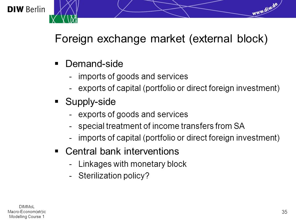 DIMMoL Macro-Econom(etr)ic Modelling Course 1 35 Foreign exchange market (external block)  Demand-side -imports of goods and services -exports of capital (portfolio or direct foreign investment)  Supply-side -exports of goods and services -special treatment of income transfers from SA -imports of capital (portfolio or direct foreign investment)  Central bank interventions -Linkages with monetary block -Sterilization policy