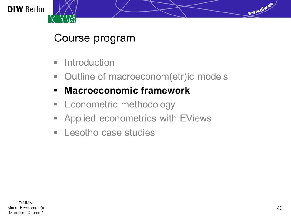 DIMMoL Macro-Econom(etr)ic Modelling Course 1 40 Course program  Introduction  Outline of macroeconom(etr)ic models  Macroeconomic framework  Econometric methodology  Applied econometrics with EViews  Lesotho case studies