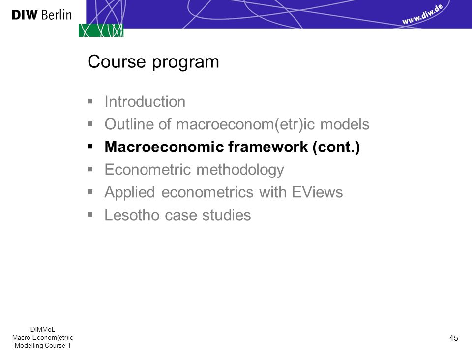 DIMMoL Macro-Econom(etr)ic Modelling Course 1 45 Course program  Introduction  Outline of macroeconom(etr)ic models  Macroeconomic framework (cont.)  Econometric methodology  Applied econometrics with EViews  Lesotho case studies