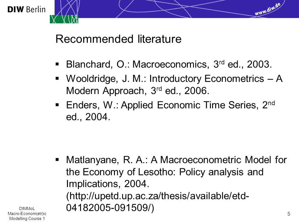 DIMMoL Macro-Econom(etr)ic Modelling Course 1 5 Recommended literature  Blanchard, O.: Macroeconomics, 3 rd ed., 2003.