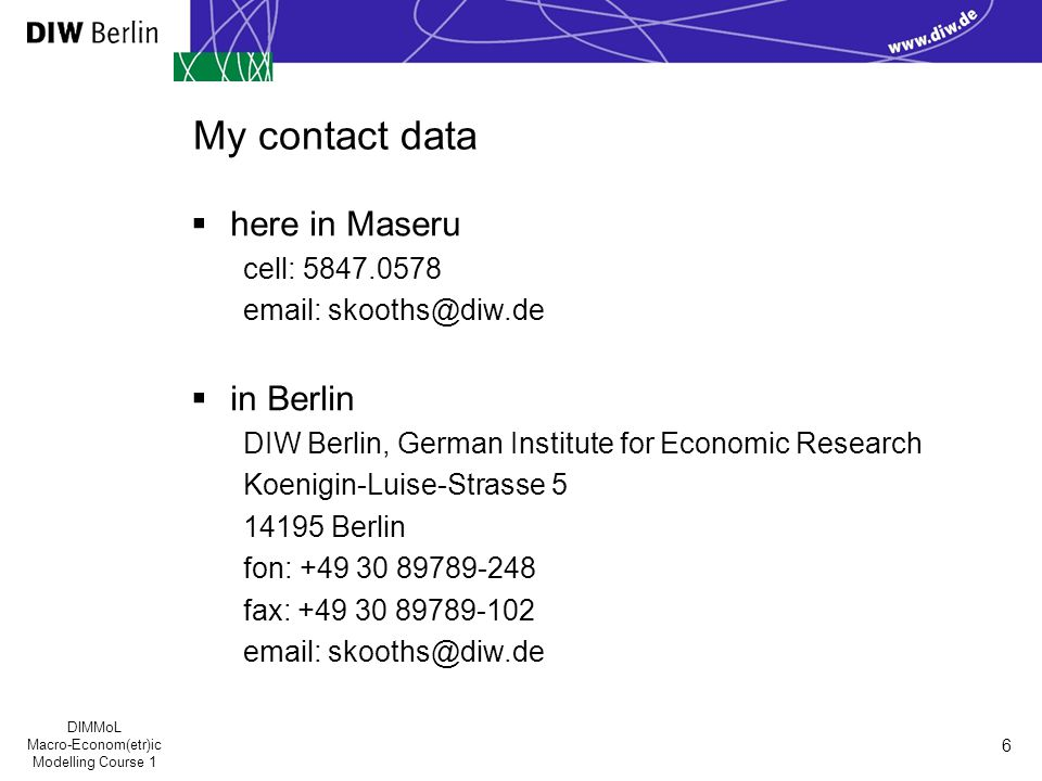 DIMMoL Macro-Econom(etr)ic Modelling Course 1 6 My contact data  here in Maseru cell: 5847.0578 email: skooths@diw.de  in Berlin DIW Berlin, German Institute for Economic Research Koenigin-Luise-Strasse 5 14195 Berlin fon: +49 30 89789-248 fax: +49 30 89789-102 email: skooths@diw.de