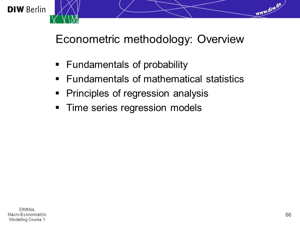 DIMMoL Macro-Econom(etr)ic Modelling Course 1 66 Econometric methodology: Overview  Fundamentals of probability  Fundamentals of mathematical statistics  Principles of regression analysis  Time series regression models