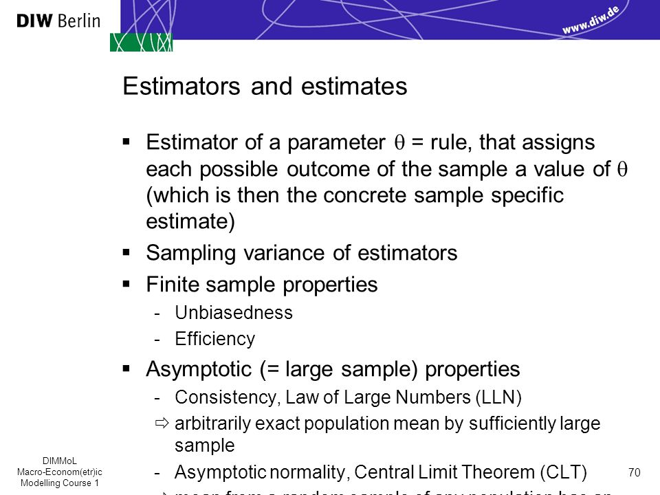 DIMMoL Macro-Econom(etr)ic Modelling Course 1 70 Estimators and estimates  Estimator of a parameter  = rule, that assigns each possible outcome of the sample a value of  (which is then the concrete sample specific estimate)  Sampling variance of estimators  Finite sample properties -Unbiasedness -Efficiency  Asymptotic (= large sample) properties -Consistency, Law of Large Numbers (LLN)  arbitrarily exact population mean by sufficiently large sample -Asymptotic normality, Central Limit Theorem (CLT)  mean from a random sample of any population has an asymptotic standard normal distribution