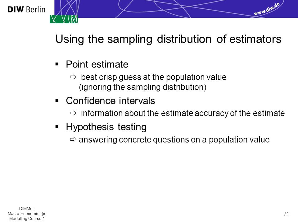DIMMoL Macro-Econom(etr)ic Modelling Course 1 71 Using the sampling distribution of estimators  Point estimate  best crisp guess at the population value (ignoring the sampling distribution)  Confidence intervals  information about the estimate accuracy of the estimate  Hypothesis testing  answering concrete questions on a population value