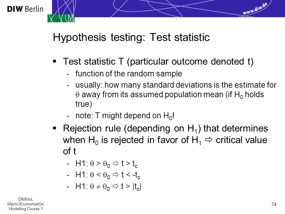DIMMoL Macro-Econom(etr)ic Modelling Course 1 74 Hypothesis testing: Test statistic  Test statistic T (particular outcome denoted t) -function of the random sample -usually: how many standard deviations is the estimate for  away from its assumed population mean (if H 0 holds true) -note: T might depend on H 0 .