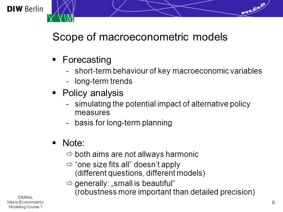 "DIMMoL Macro-Econom(etr)ic Modelling Course 1 9 Scope of macroeconometric models  Forecasting -short-term behaviour of key macroeconomic variables -long-term trends  Policy analysis -simulating the potential impact of alternative policy measures -basis for long-term planning  Note:  both aims are not allways harmonic  one size fits all doesn't apply (different questions, different models)  generally: ""small is beautiful (robustness more important than detailed precision)"