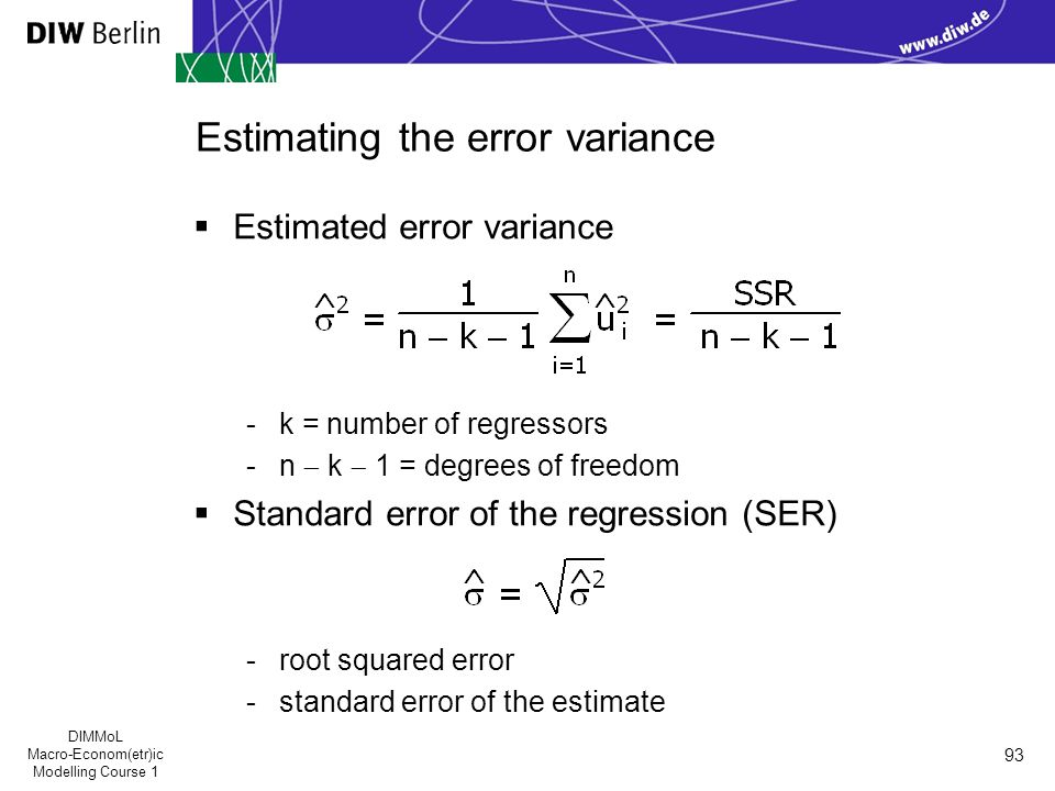 DIMMoL Macro-Econom(etr)ic Modelling Course 1 93 Estimating the error variance  Estimated error variance -k = number of regressors -n  k  1 = degrees of freedom  Standard error of the regression (SER) -root squared error -standard error of the estimate