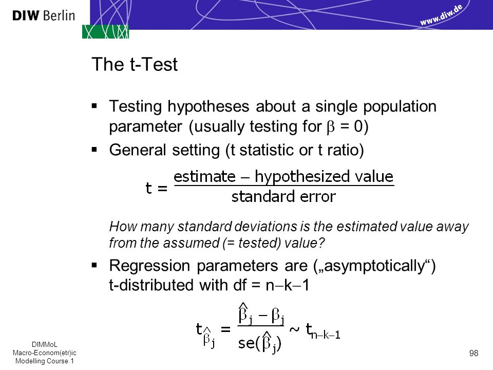 DIMMoL Macro-Econom(etr)ic Modelling Course 1 98 The t-Test  Testing hypotheses about a single population parameter (usually testing for  = 0)  General setting (t statistic or t ratio) How many standard deviations is the estimated value away from the assumed (= tested) value.