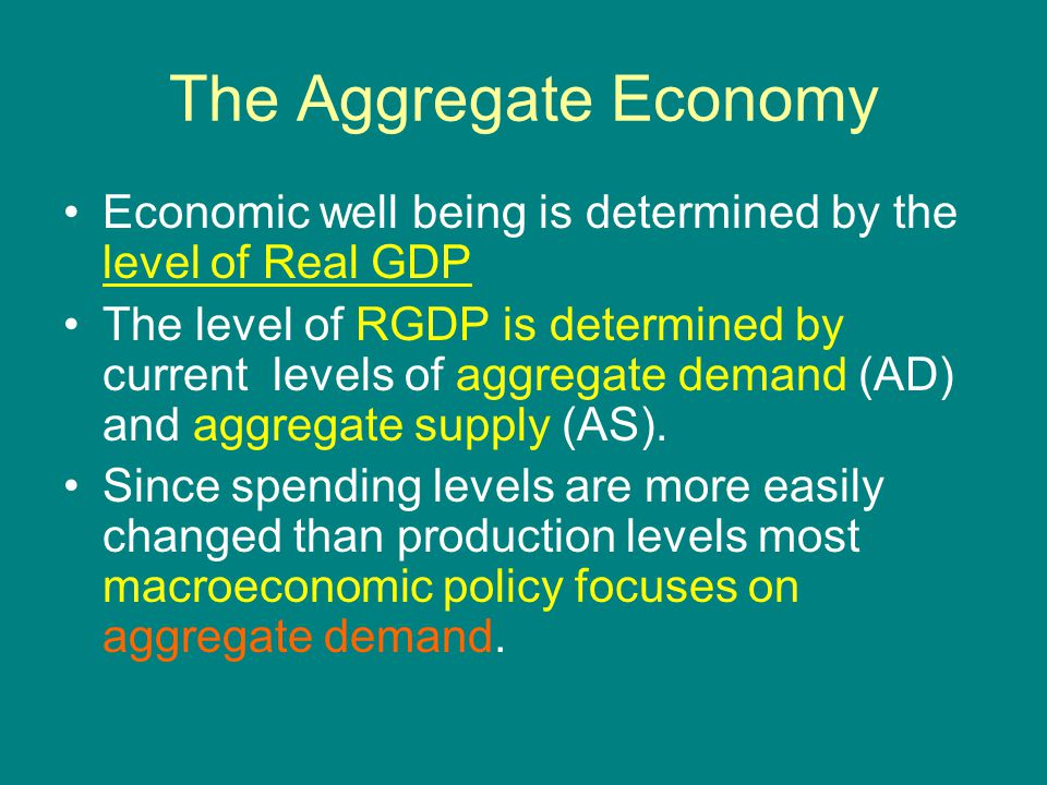 The Aggregate Economy Economic well being is determined by the level of Real GDP The level of RGDP is determined by current levels of aggregate demand (AD) and aggregate supply (AS).