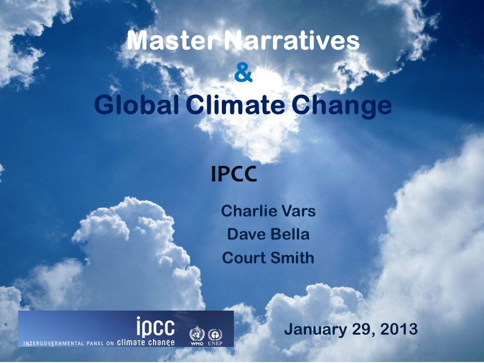 Master Narratives & Global Climate Change Charlie Vars Dave Bella Court Smith IPCC January 29, 2013