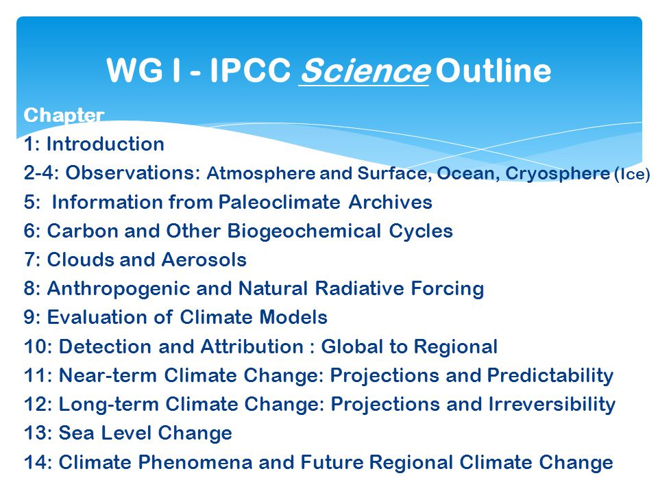 Chapter 1 : Introduction 2-4: Observations: Atmosphere and Surface, Ocean, Cryosphere ( Ice) 5: Information from Paleoclimate Archives 6: Carbon and Other Biogeochemical Cycles 7: Clouds and Aerosols 8: Anthropogenic and Natural Radiative Forcing 9: Evaluation of Climate Models 10: Detection and Attribution : Global to Regional 11: Near-term Climate Change: Projections and Predictability 12: Long-term Climate Change: Projections and Irreversibility 13: Sea Level Change 14: Climate Phenomena and Future Regional Climate Change WG I - IPCC Science Outline