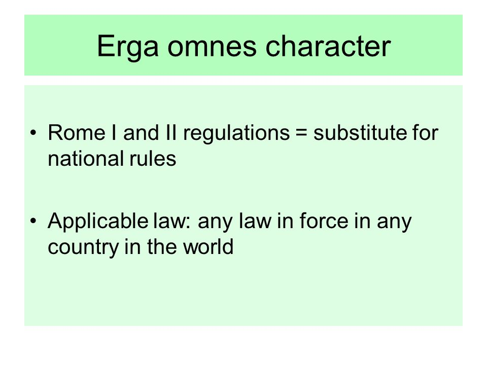 Erga omnes character Rome I and II regulations = substitute for national rules Applicable law: any law in force in any country in the world