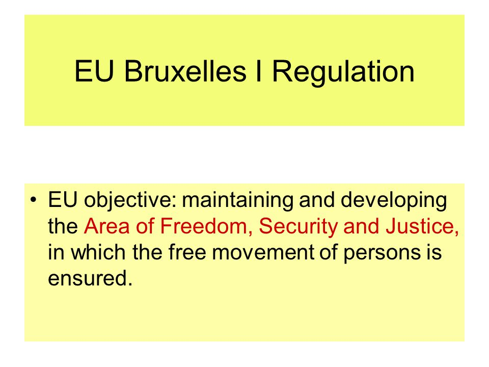 EU Bruxelles I Regulation EU objective: maintaining and developing the Area of Freedom, Security and Justice, in which the free movement of persons is ensured.