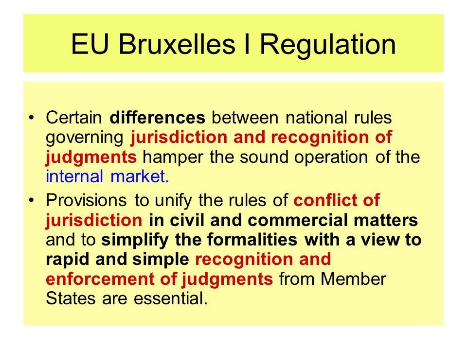 EU Bruxelles I Regulation Certain differences between national rules governing jurisdiction and recognition of judgments hamper the sound operation of the internal market.