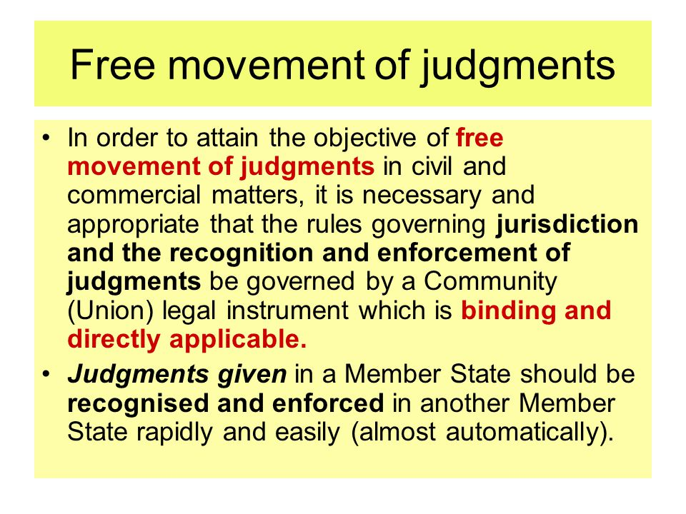 Free movement of judgments In order to attain the objective of free movement of judgments in civil and commercial matters, it is necessary and appropriate that the rules governing jurisdiction and the recognition and enforcement of judgments be governed by a Community (Union) legal instrument which is binding and directly applicable.