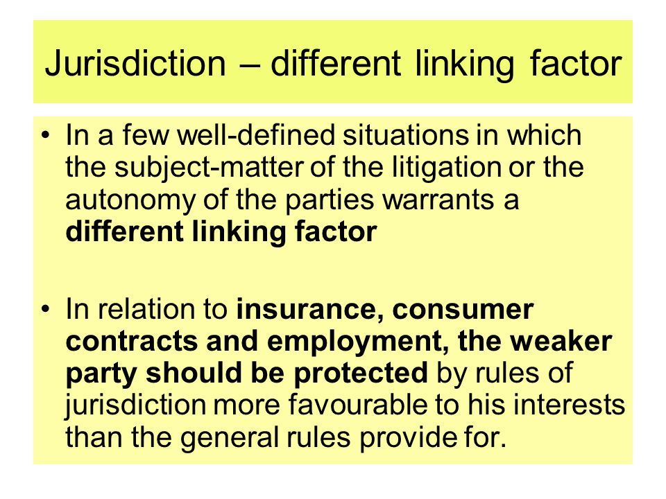 Jurisdiction – different linking factor In a few well-defined situations in which the subject-matter of the litigation or the autonomy of the parties warrants a different linking factor In relation to insurance, consumer contracts and employment, the weaker party should be protected by rules of jurisdiction more favourable to his interests than the general rules provide for.