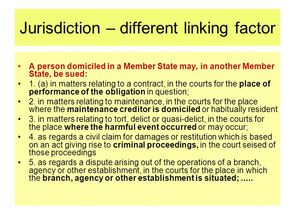 Jurisdiction – different linking factor A person domiciled in a Member State may, in another Member State, be sued: 1.