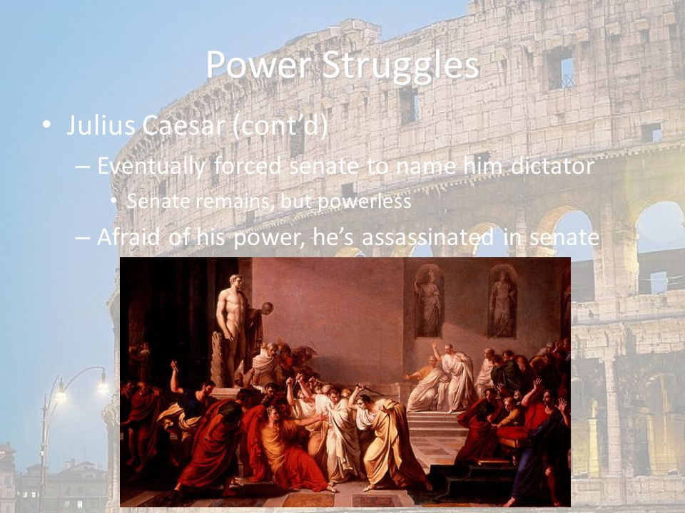 Power Struggles Julius Caesar (cont'd) – Eventually forced senate to name him dictator Senate remains, but powerless – Afraid of his power, he's assassinated in senate