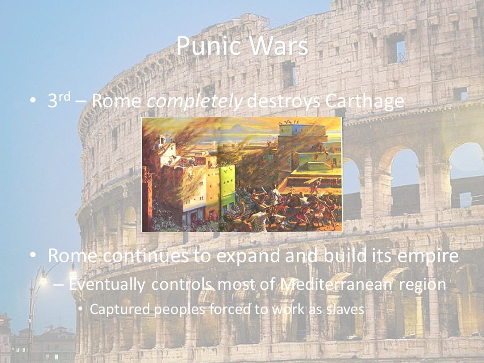 Punic Wars 3 rd – Rome completely destroys Carthage Rome continues to expand and build its empire – Eventually controls most of Mediterranean region Captured peoples forced to work as slaves