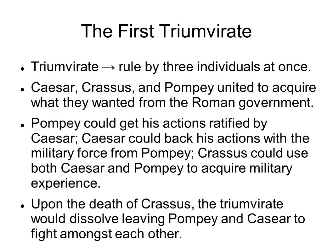 The First Triumvirate Triumvirate → rule by three individuals at once.
