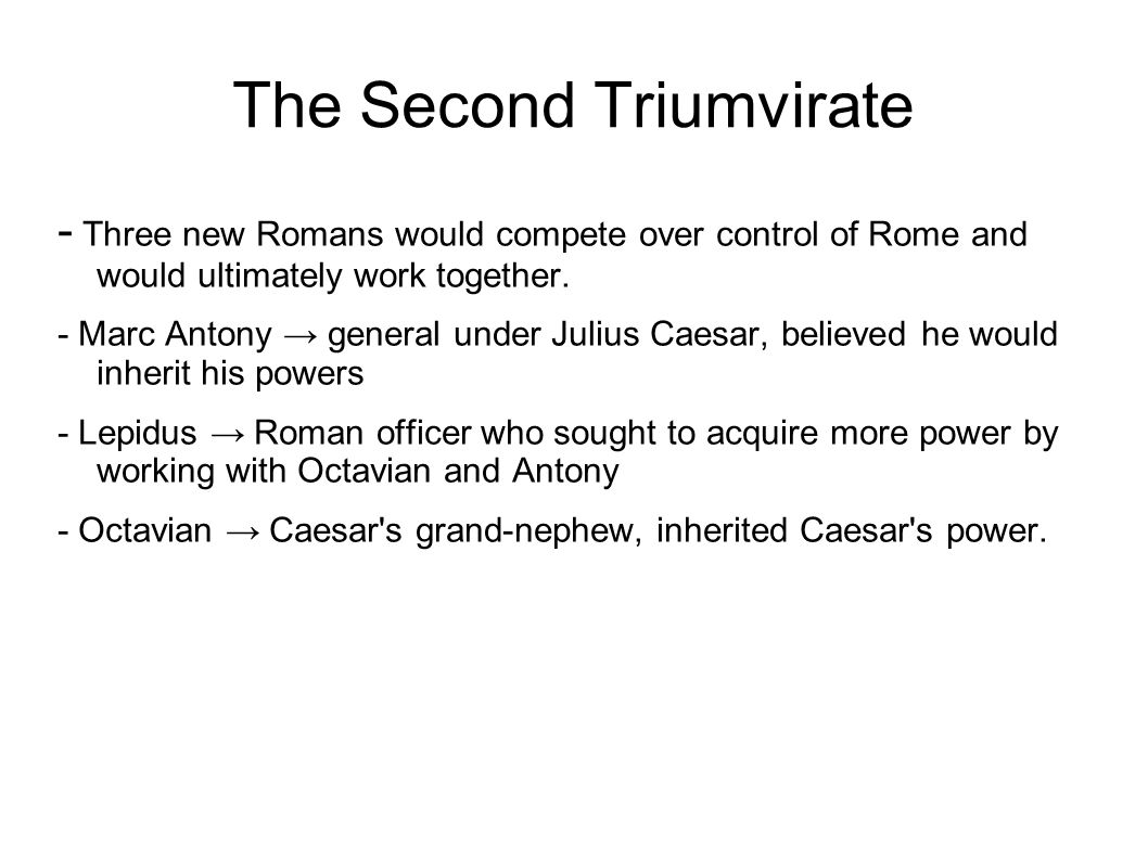 The Second Triumvirate - Three new Romans would compete over control of Rome and would ultimately work together.