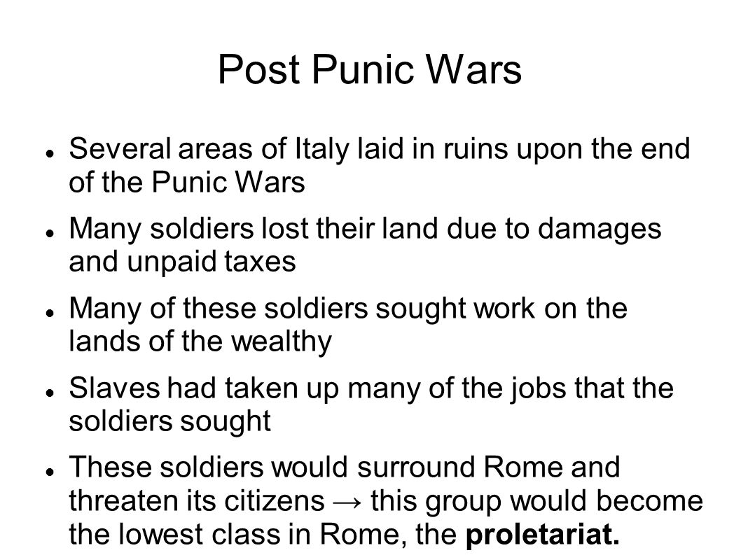 Post Punic Wars Several areas of Italy laid in ruins upon the end of the Punic Wars Many soldiers lost their land due to damages and unpaid taxes Many of these soldiers sought work on the lands of the wealthy Slaves had taken up many of the jobs that the soldiers sought These soldiers would surround Rome and threaten its citizens → this group would become the lowest class in Rome, the proletariat.