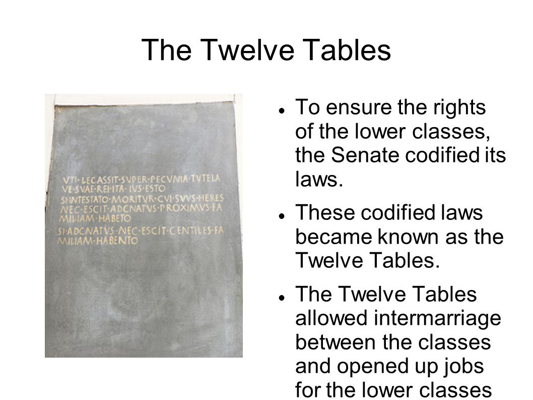 The Twelve Tables To ensure the rights of the lower classes, the Senate codified its laws.