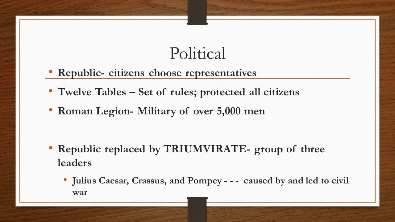 Political Republic- citizens choose representatives Twelve Tables – Set of rules; protected all citizens Roman Legion- Military of over 5,000 men Republic replaced by TRIUMVIRATE- group of three leaders Julius Caesar, Crassus, and Pompey caused by and led to civil war