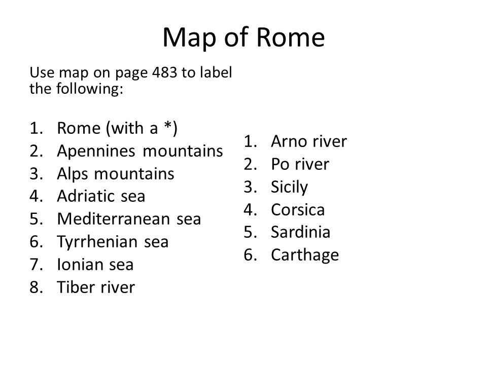 Map of Rome Use map on page 483 to label the following: 1.Rome (with a *) 2.Apennines mountains 3.Alps mountains 4.Adriatic sea 5.Mediterranean sea 6.Tyrrhenian sea 7.Ionian sea 8.Tiber river 1.Arno river 2.Po river 3.Sicily 4.Corsica 5.Sardinia 6.Carthage