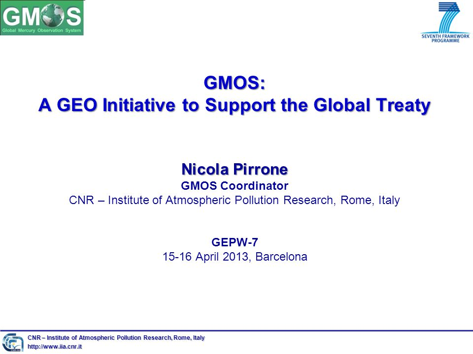 GMOS: A GEO Initiative to Support the Global Treaty Nicola Pirrone GMOS: A GEO Initiative to Support the Global Treaty Nicola Pirrone GMOS Coordinator CNR – Institute of Atmospheric Pollution Research, Rome, Italy GEPW April 2013, Barcelona CNR – Institute of Atmospheric Pollution Research, Rome, Italy
