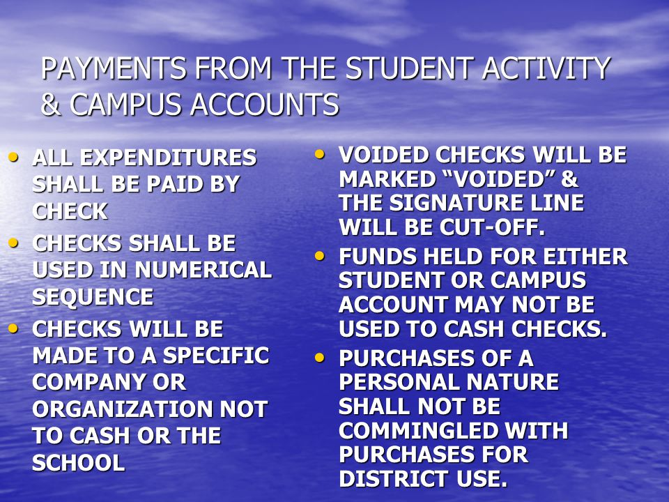 PAYMENTS FROM THE STUDENT ACTIVITY & CAMPUS ACCOUNTS ALL EXPENDITURES SHALL BE PAID BY CHECK ALL EXPENDITURES SHALL BE PAID BY CHECK CHECKS SHALL BE USED IN NUMERICAL SEQUENCE CHECKS SHALL BE USED IN NUMERICAL SEQUENCE CHECKS WILL BE MADE TO A SPECIFIC COMPANY OR ORGANIZATION NOT TO CASH OR THE SCHOOL CHECKS WILL BE MADE TO A SPECIFIC COMPANY OR ORGANIZATION NOT TO CASH OR THE SCHOOL VOIDED CHECKS WILL BE MARKED VOIDED & THE SIGNATURE LINE WILL BE CUT-OFF.