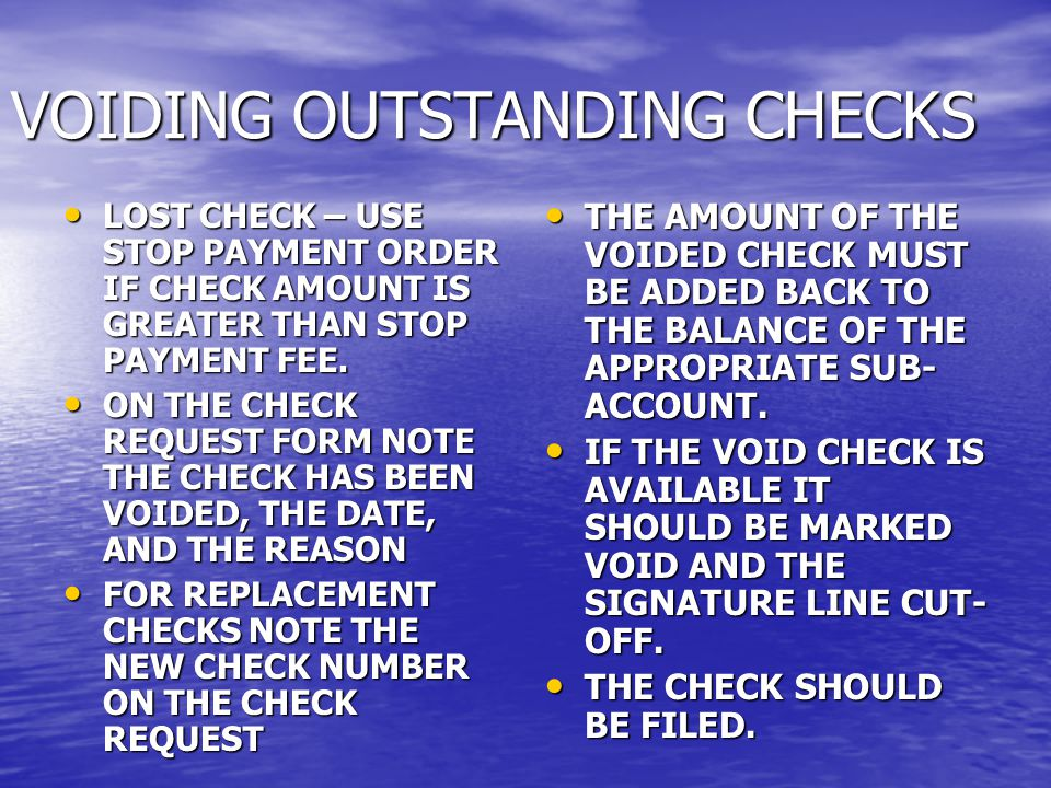 VOIDING OUTSTANDING CHECKS LOST CHECK – USE STOP PAYMENT ORDER IF CHECK AMOUNT IS GREATER THAN STOP PAYMENT FEE.