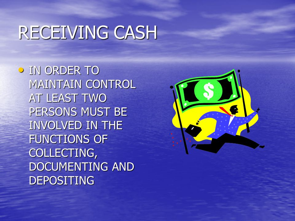 RECEIVING CASH IN ORDER TO MAINTAIN CONTROL AT LEAST TWO PERSONS MUST BE INVOLVED IN THE FUNCTIONS OF COLLECTING, DOCUMENTING AND DEPOSITING IN ORDER TO MAINTAIN CONTROL AT LEAST TWO PERSONS MUST BE INVOLVED IN THE FUNCTIONS OF COLLECTING, DOCUMENTING AND DEPOSITING