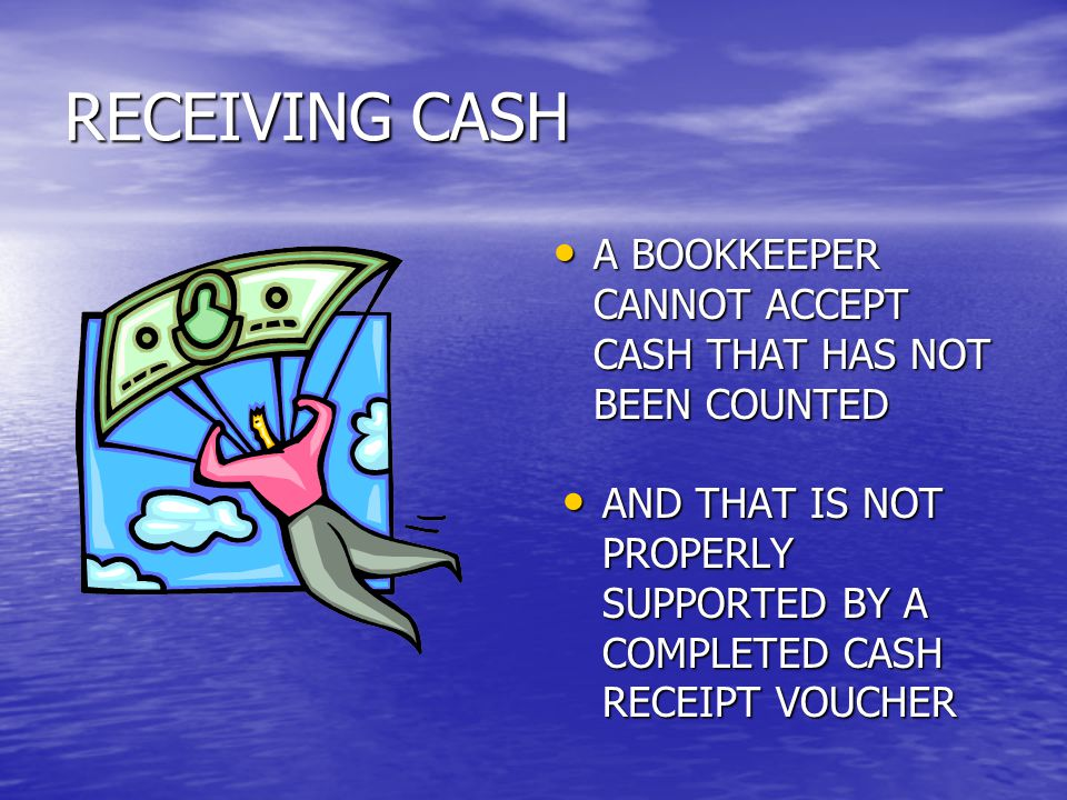 RECEIVING CASH A BOOKKEEPER CANNOT ACCEPT CASH THAT HAS NOT BEEN COUNTED A BOOKKEEPER CANNOT ACCEPT CASH THAT HAS NOT BEEN COUNTED AND THAT IS NOT PROPERLY SUPPORTED BY A COMPLETED CASH RECEIPT VOUCHER AND THAT IS NOT PROPERLY SUPPORTED BY A COMPLETED CASH RECEIPT VOUCHER