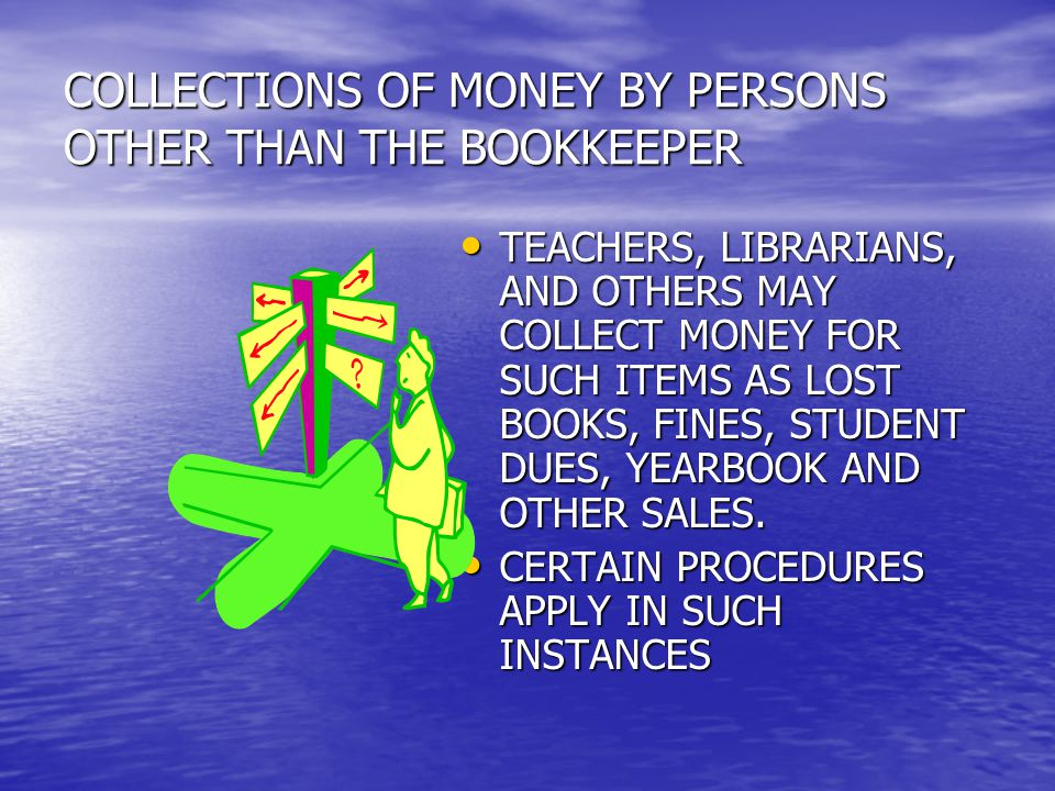 COLLECTIONS OF MONEY BY PERSONS OTHER THAN THE BOOKKEEPER TEACHERS, LIBRARIANS, AND OTHERS MAY COLLECT MONEY FOR SUCH ITEMS AS LOST BOOKS, FINES, STUDENT DUES, YEARBOOK AND OTHER SALES.