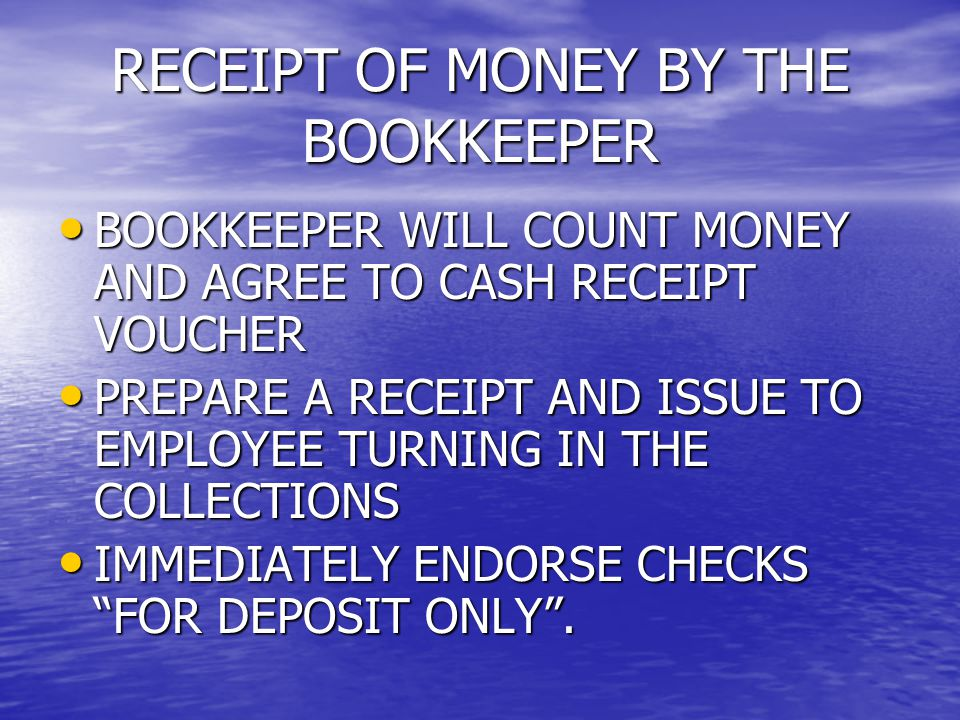 RECEIPT OF MONEY BY THE BOOKKEEPER BOOKKEEPER WILL COUNT MONEY AND AGREE TO CASH RECEIPT VOUCHER BOOKKEEPER WILL COUNT MONEY AND AGREE TO CASH RECEIPT VOUCHER PREPARE A RECEIPT AND ISSUE TO EMPLOYEE TURNING IN THE COLLECTIONS PREPARE A RECEIPT AND ISSUE TO EMPLOYEE TURNING IN THE COLLECTIONS IMMEDIATELY ENDORSE CHECKS FOR DEPOSIT ONLY .