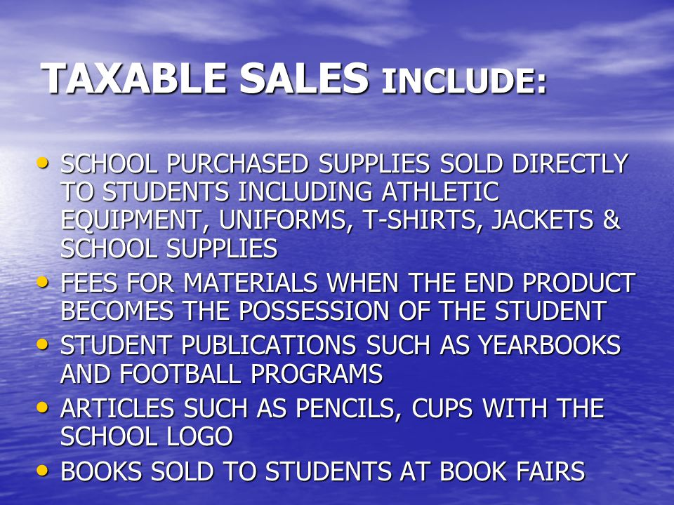 TAXABLE SALES INCLUDE: SCHOOL PURCHASED SUPPLIES SOLD DIRECTLY TO STUDENTS INCLUDING ATHLETIC EQUIPMENT, UNIFORMS, T-SHIRTS, JACKETS & SCHOOL SUPPLIES SCHOOL PURCHASED SUPPLIES SOLD DIRECTLY TO STUDENTS INCLUDING ATHLETIC EQUIPMENT, UNIFORMS, T-SHIRTS, JACKETS & SCHOOL SUPPLIES FEES FOR MATERIALS WHEN THE END PRODUCT BECOMES THE POSSESSION OF THE STUDENT FEES FOR MATERIALS WHEN THE END PRODUCT BECOMES THE POSSESSION OF THE STUDENT STUDENT PUBLICATIONS SUCH AS YEARBOOKS AND FOOTBALL PROGRAMS STUDENT PUBLICATIONS SUCH AS YEARBOOKS AND FOOTBALL PROGRAMS ARTICLES SUCH AS PENCILS, CUPS WITH THE SCHOOL LOGO ARTICLES SUCH AS PENCILS, CUPS WITH THE SCHOOL LOGO BOOKS SOLD TO STUDENTS AT BOOK FAIRS BOOKS SOLD TO STUDENTS AT BOOK FAIRS