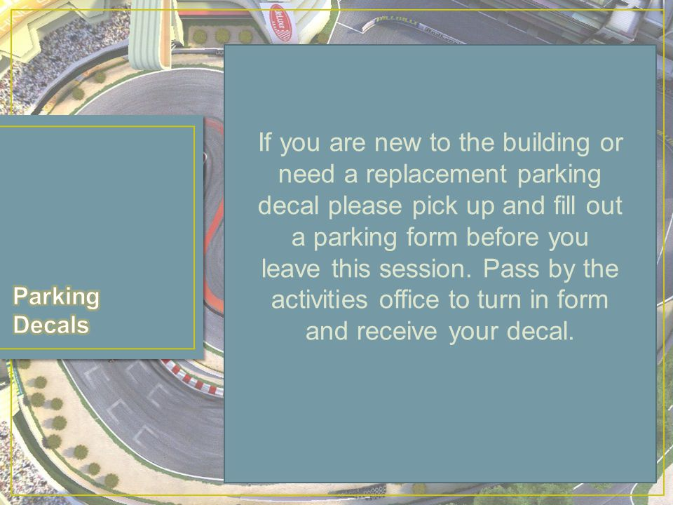 If you are new to the building or need a replacement parking decal please pick up and fill out a parking form before you leave this session.