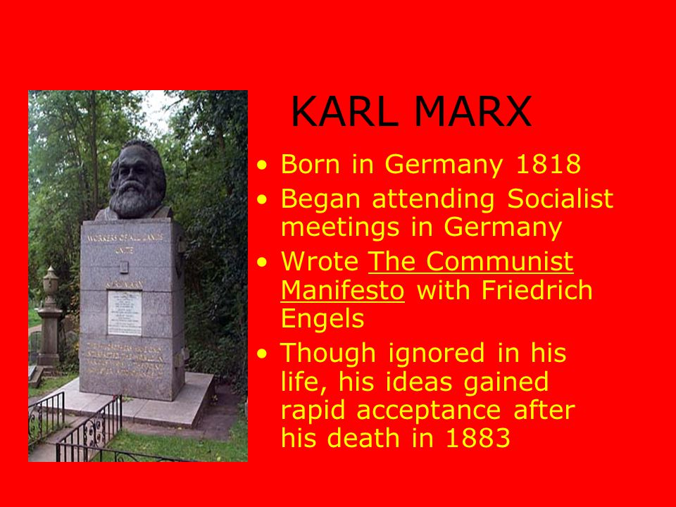 Born in Germany 1818 Began attending Socialist meetings in Germany Wrote The Communist Manifesto with Friedrich Engels Though ignored in his life, his ideas gained rapid acceptance after his death in 1883