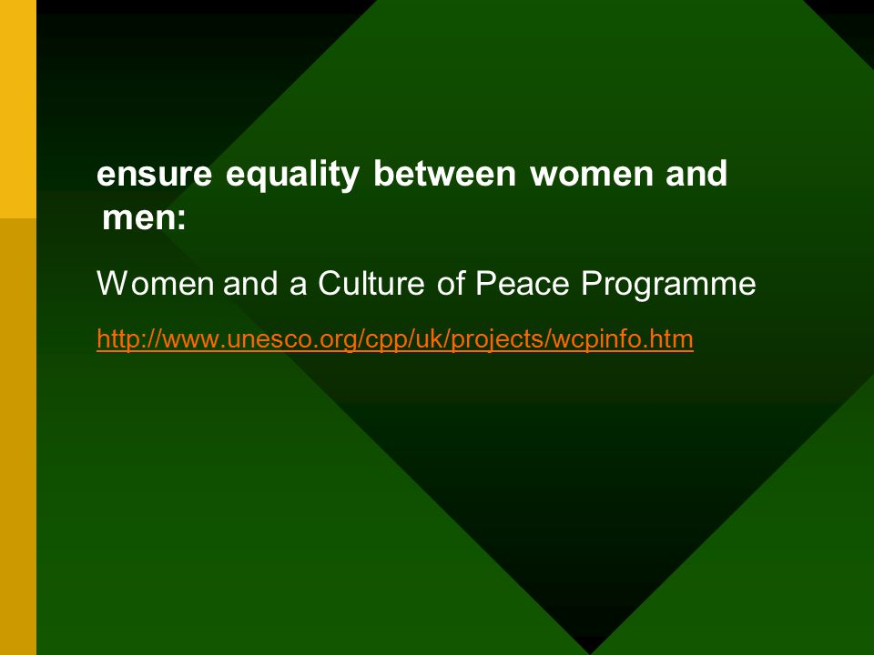 ensure equality between women and men: Women and a Culture of Peace Programme http://www.unesco.org/cpp/uk/projects/wcpinfo.htm